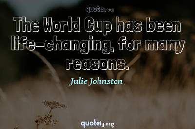 Photo Quote of The World Cup has been life-changing, for many reasons.