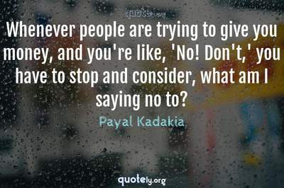 Photo Quote of Whenever people are trying to give you money, and you're like, 'No! Don't,' you have to stop and consider, what am I saying no to?