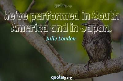 Photo Quote of We've performed in South America and in Japan.