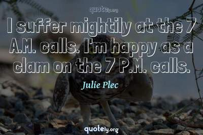 Photo Quote of I suffer mightily at the 7 A.M. calls. I'm happy as a clam on the 7 P.M. calls.