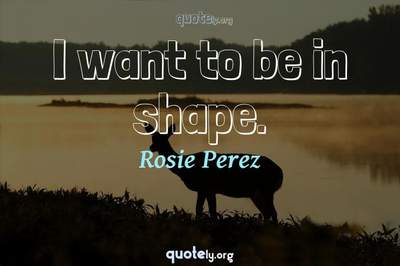 Photo Quote of I want to be in shape.
