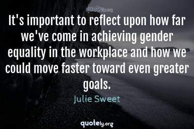 Photo Quote of It's important to reflect upon how far we've come in achieving gender equality in the workplace and how we could move faster toward even greater goals.
