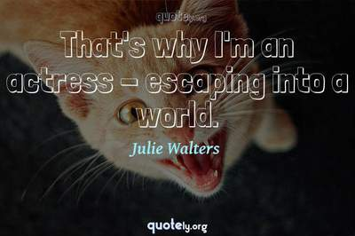 Photo Quote of That's why I'm an actress - escaping into a world.