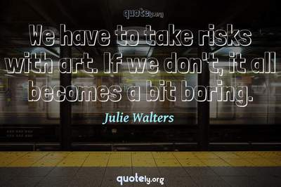 Photo Quote of We have to take risks with art. If we don't, it all becomes a bit boring.