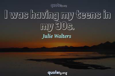 Photo Quote of I was having my teens in my 30s.