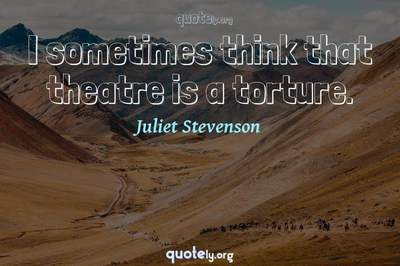 Photo Quote of I sometimes think that theatre is a torture.