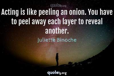 Photo Quote of Acting is like peeling an onion. You have to peel away each layer to reveal another.