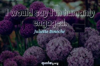 Photo Quote of I would say I'm humanly engaged.