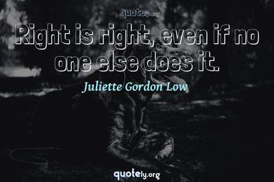 Photo Quote of Right is right, even if no one else does it.
