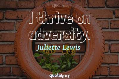 Photo Quote of I thrive on adversity.