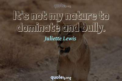 Photo Quote of It's not my nature to dominate and bully.