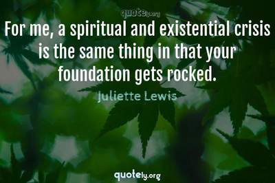 Photo Quote of For me, a spiritual and existential crisis is the same thing in that your foundation gets rocked.