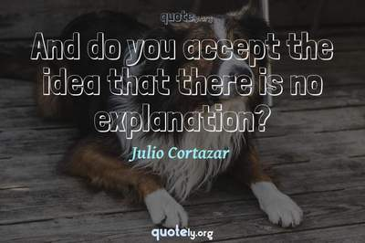 Photo Quote of And do you accept the idea that there is no explanation?