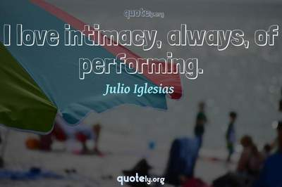 Photo Quote of I love intimacy, always, of performing.