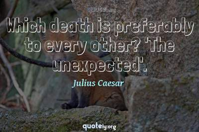 Photo Quote of Which death is preferably to every other? 'The unexpected'.