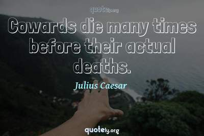 Photo Quote of Cowards die many times before their actual deaths.