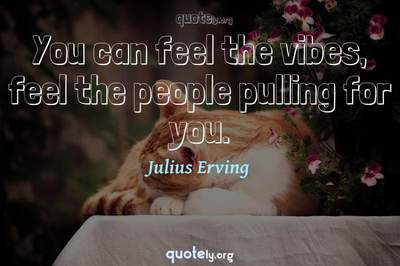 Photo Quote of You can feel the vibes, feel the people pulling for you.