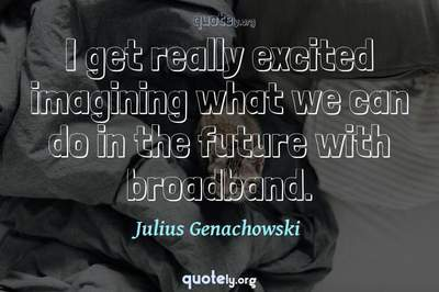 Photo Quote of I get really excited imagining what we can do in the future with broadband.