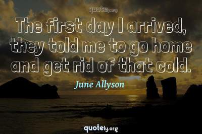 Photo Quote of The first day I arrived, they told me to go home and get rid of that cold.