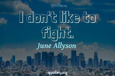Photo Quote of I don't like to fight.