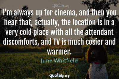 Photo Quote of I'm always up for cinema, and then you hear that, actually, the location is in a very cold place with all the attendant discomforts, and TV is much cosier and warmer.