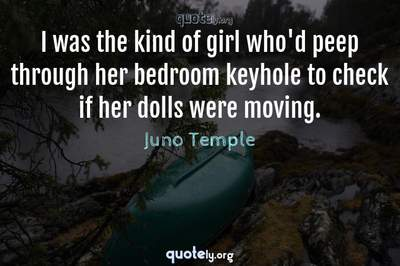 Photo Quote of I was the kind of girl who'd peep through her bedroom keyhole to check if her dolls were moving.