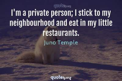 Photo Quote of I'm a private person; I stick to my neighbourhood and eat in my little restaurants.