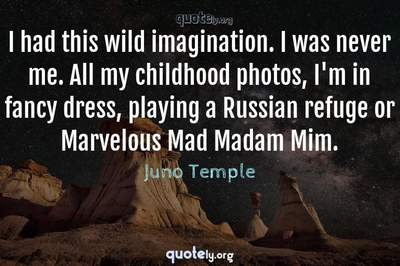Photo Quote of I had this wild imagination. I was never me. All my childhood photos, I'm in fancy dress, playing a Russian refuge or Marvelous Mad Madam Mim.