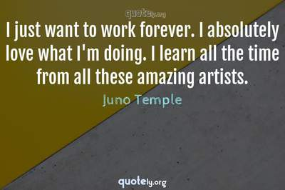 Photo Quote of I just want to work forever. I absolutely love what I'm doing. I learn all the time from all these amazing artists.