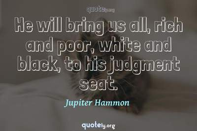 Photo Quote of He will bring us all, rich and poor, white and black, to his judgment seat.