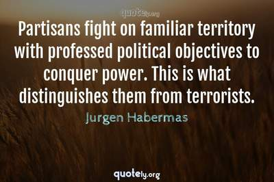 Photo Quote of Partisans fight on familiar territory with professed political objectives to conquer power. This is what distinguishes them from terrorists.
