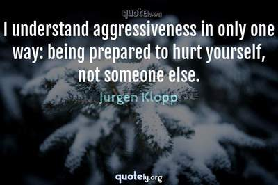 Photo Quote of I understand aggressiveness in only one way: being prepared to hurt yourself, not someone else.