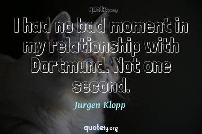 Photo Quote of I had no bad moment in my relationship with Dortmund. Not one second.