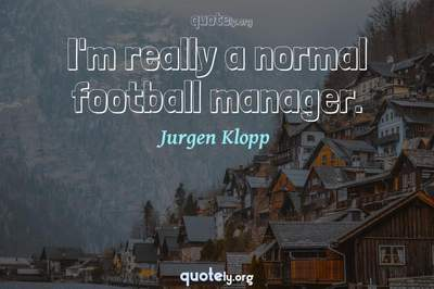 Photo Quote of I'm really a normal football manager.