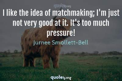 Photo Quote of I like the idea of matchmaking; I'm just not very good at it. It's too much pressure!