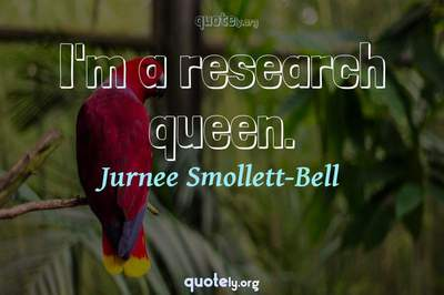 Photo Quote of I'm a research queen.