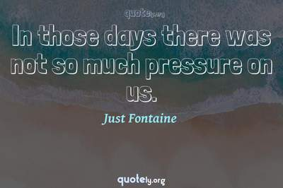 Photo Quote of In those days there was not so much pressure on us.