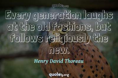 Photo Quote of Every generation laughs at the old fashions, but follows religiously the new.