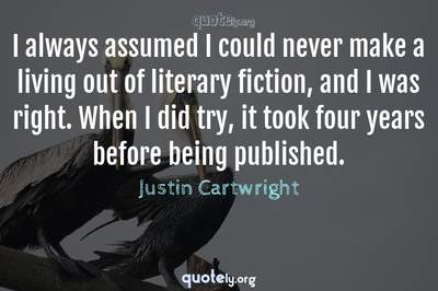 Photo Quote of I always assumed I could never make a living out of literary fiction, and I was right. When I did try, it took four years before being published.