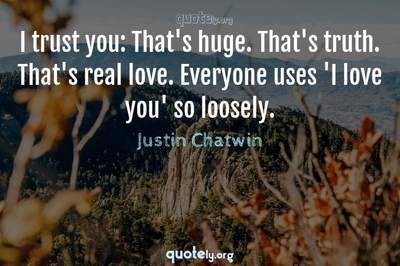 Photo Quote of I trust you: That's huge. That's truth. That's real love. Everyone uses 'I love you' so loosely.