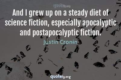 Photo Quote of And I grew up on a steady diet of science fiction, especially apocalyptic and postapocalyptic fiction.