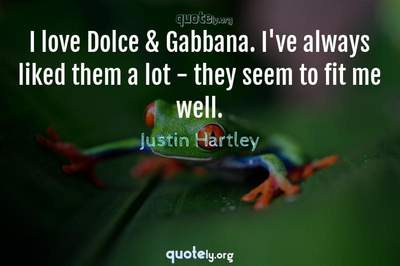 Photo Quote of I love Dolce & Gabbana. I've always liked them a lot - they seem to fit me well.