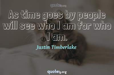 Photo Quote of As time goes by people will see who I am for who I am.