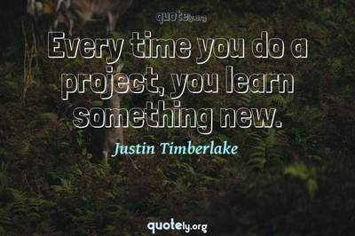 Photo Quote of Every time you do a project, you learn something new.