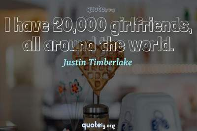 Photo Quote of I have 20,000 girlfriends, all around the world.