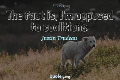 Photo Quote of The fact is, I'm opposed to coalitions.