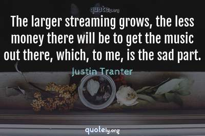 Photo Quote of The larger streaming grows, the less money there will be to get the music out there, which, to me, is the sad part.