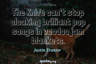Photo Quote of The Knife can't stop cloaking brilliant pop songs in voodoo jam blankets.
