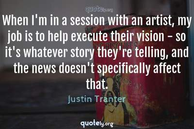 Photo Quote of When I'm in a session with an artist, my job is to help execute their vision - so it's whatever story they're telling, and the news doesn't specifically affect that.