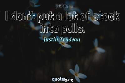 Photo Quote of I don't put a lot of stock into polls.